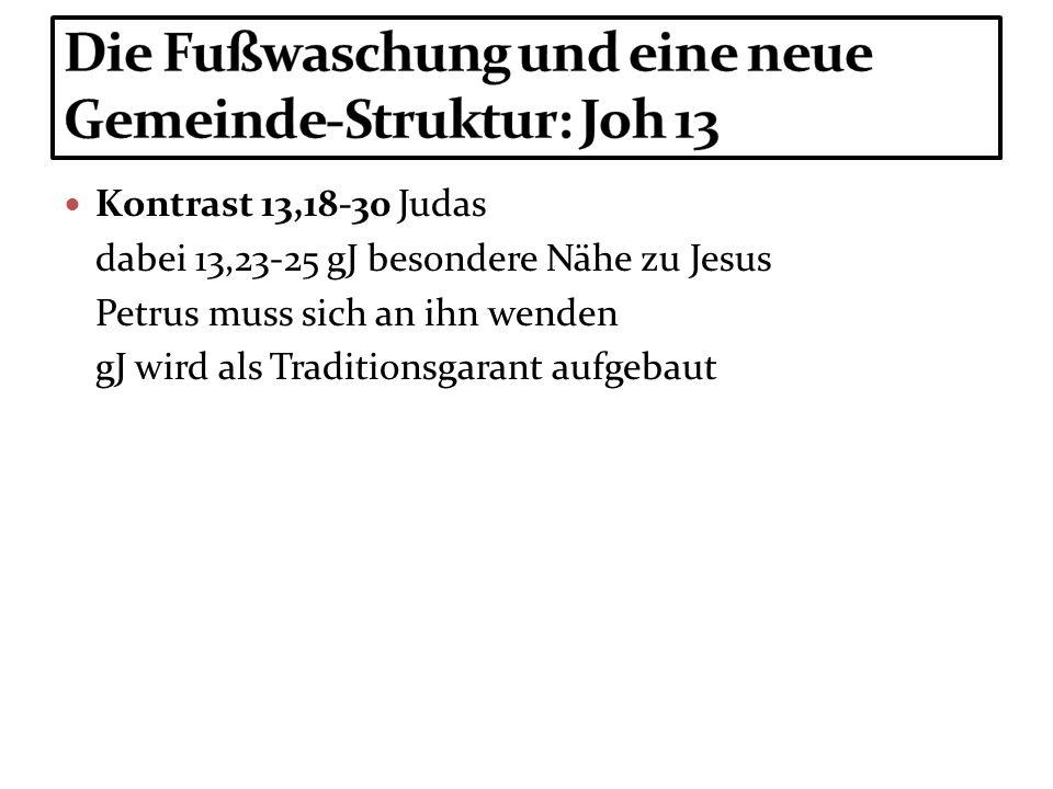 Kontrast 13,18-30 Judas dabei 13,23-25 gJ besondere Nähe zu Jesus Petrus muss sich an ihn wenden gJ wird als Traditionsgarant aufgebaut