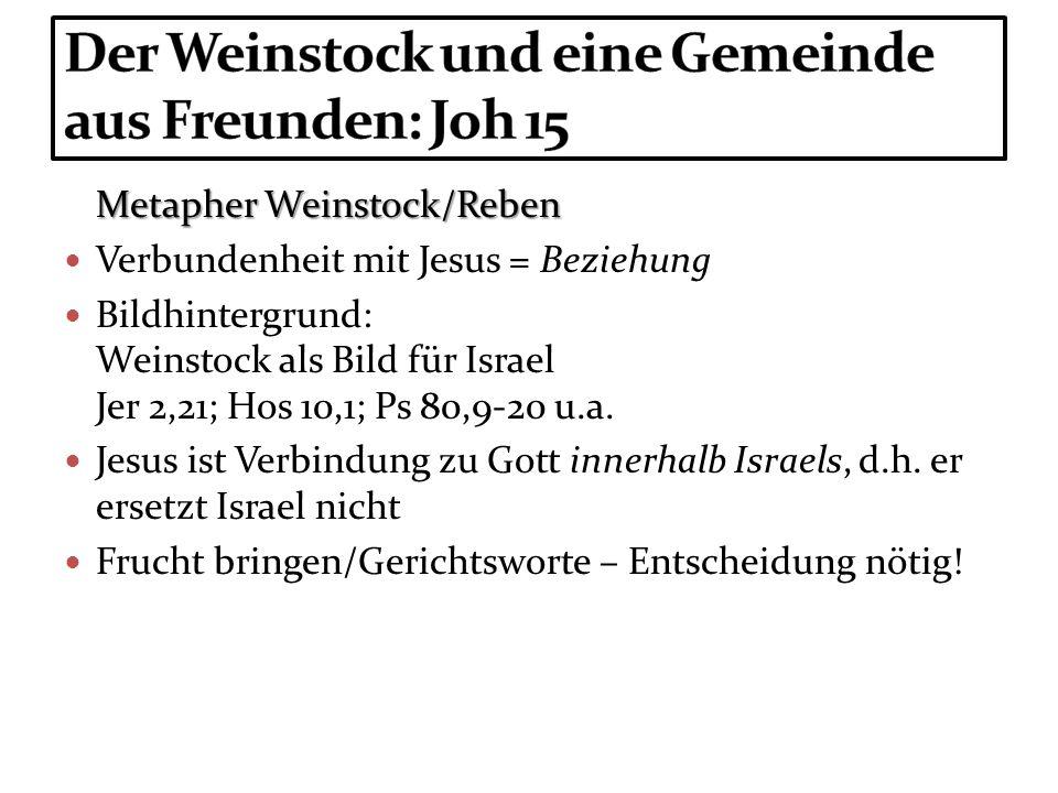Metapher Weinstock/Reben Verbundenheit mit Jesus = Beziehung Bildhintergrund: Weinstock als Bild für Israel Jer 2,21; Hos 10,1; Ps 80,9-20 u.a. Jesus