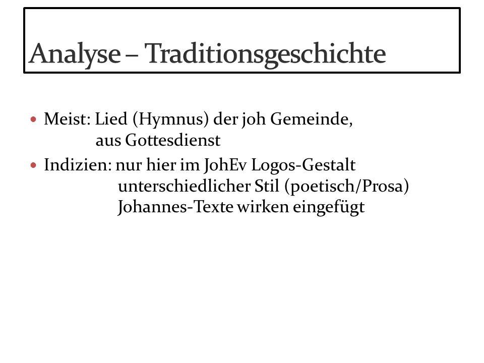 Meist: Lied (Hymnus) der joh Gemeinde, aus Gottesdienst Indizien: nur hier im JohEv Logos-Gestalt unterschiedlicher Stil (poetisch/Prosa) Johannes-Tex