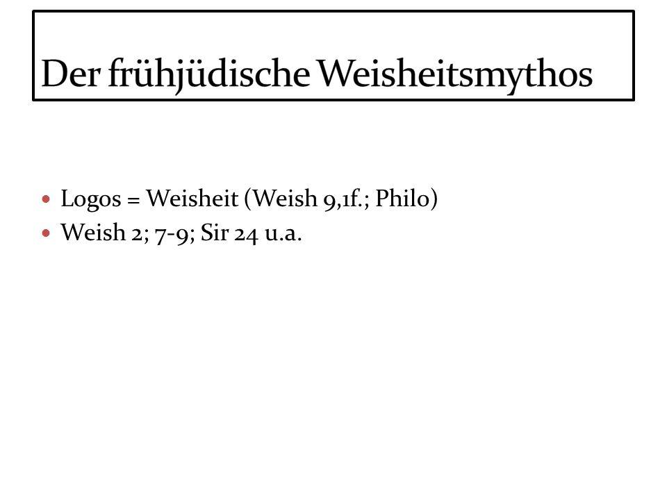 Logos = Weisheit (Weish 9,1f.; Philo) Weish 2; 7-9; Sir 24 u.a.