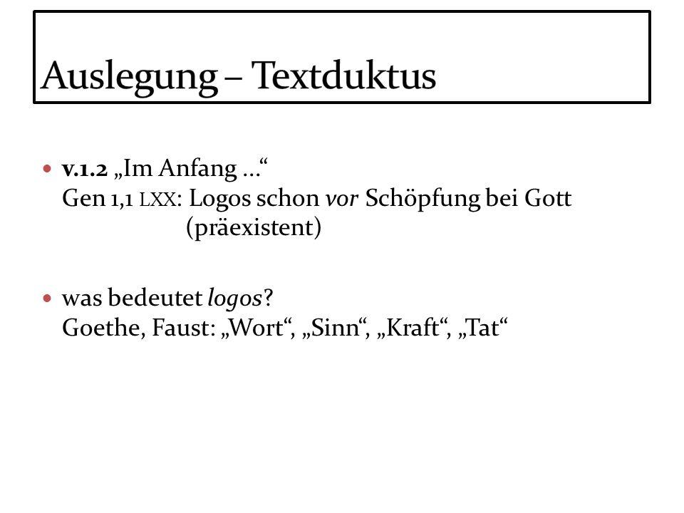 v.1.2 Im Anfang... Gen 1,1 LXX : Logos schon vor Schöpfung bei Gott (präexistent) was bedeutet logos? Goethe, Faust: Wort, Sinn, Kraft, Tat
