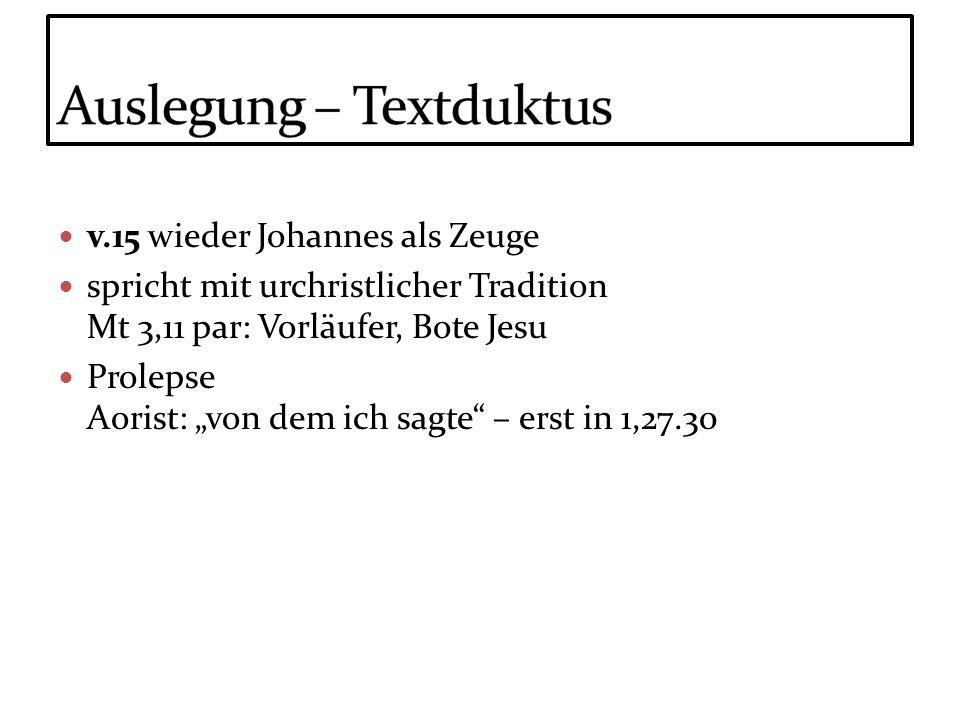 v.15 wieder Johannes als Zeuge spricht mit urchristlicher Tradition Mt 3,11 par: Vorläufer, Bote Jesu Prolepse Aorist: von dem ich sagte – erst in 1,2