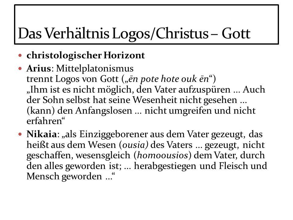 christologischer Horizont Arius: Mittelplatonismus trennt Logos von Gott (ēn pote hote ouk ēn) Ihm ist es nicht möglich, den Vater aufzuspüren... Auch