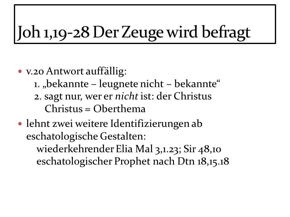 v.20 Antwort auffällig: 1. bekannte – leugnete nicht – bekannte 2. sagt nur, wer er nicht ist: der Christus Christus = Oberthema lehnt zwei weitere Id