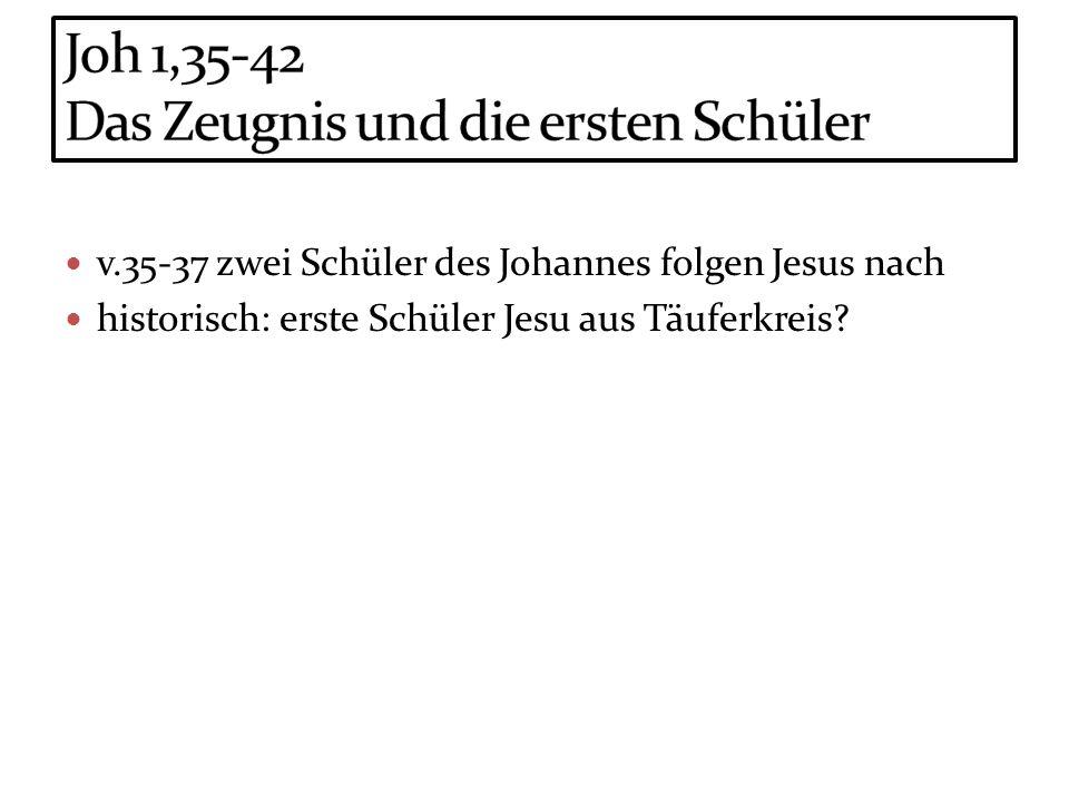 v.35-37 zwei Schüler des Johannes folgen Jesus nach historisch: erste Schüler Jesu aus Täuferkreis?