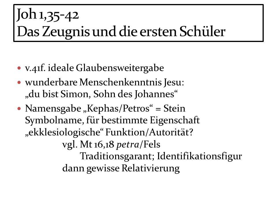 v.41f. ideale Glaubensweitergabe wunderbare Menschenkenntnis Jesu: du bist Simon, Sohn des Johannes Namensgabe Kephas/Petros = Stein Symbolname, für b