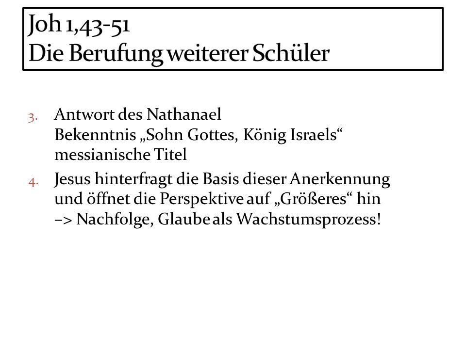 3. Antwort des Nathanael Bekenntnis Sohn Gottes, König Israels messianische Titel 4. Jesus hinterfragt die Basis dieser Anerkennung und öffnet die Per