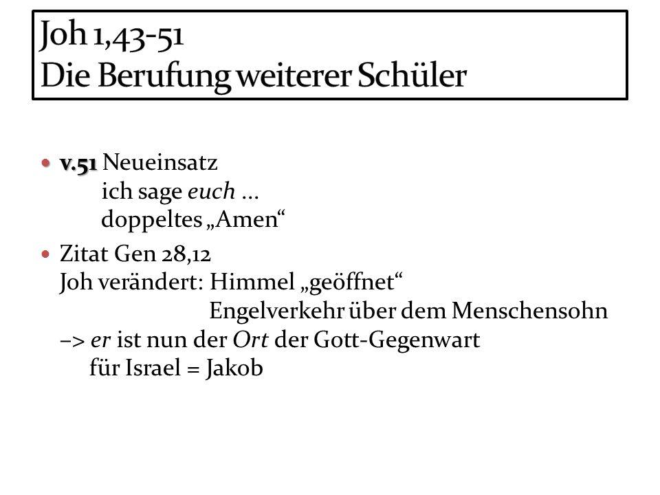 v.51 v.51 Neueinsatz ich sage euch... doppeltes Amen Zitat Gen 28,12 Joh verändert: Himmel geöffnet Engelverkehr über dem Menschensohn –> er ist nun d