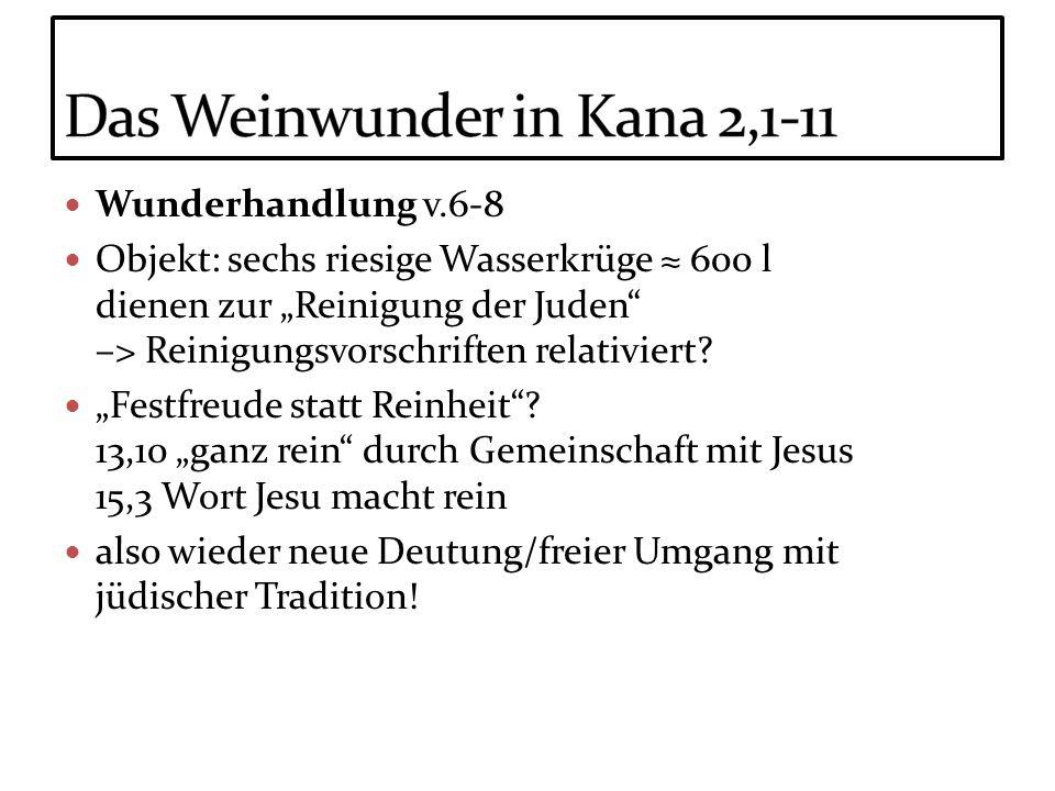 Wunderhandlung v.6-8 Objekt: sechs riesige Wasserkrüge 600 l dienen zur Reinigung der Juden –> Reinigungsvorschriften relativiert? Festfreude statt Re