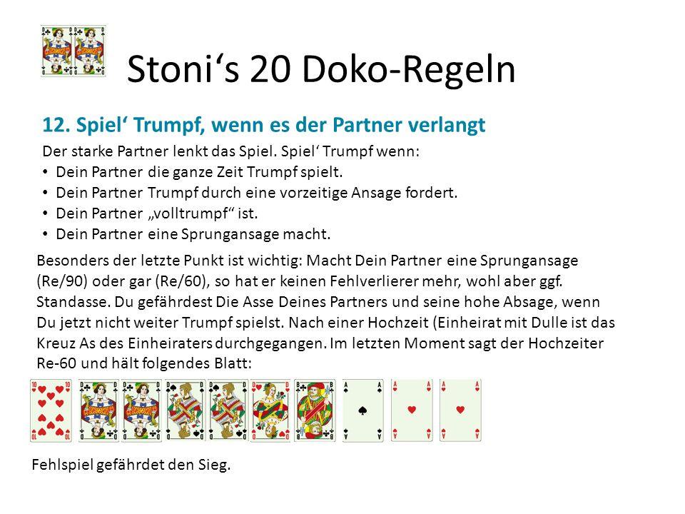 Stonis 20 Doko-Regeln 12. Spiel Trumpf, wenn es der Partner verlangt Der starke Partner lenkt das Spiel. Spiel Trumpf wenn: Dein Partner die ganze Zei