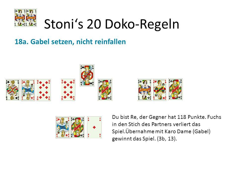Stonis 20 Doko-Regeln 18a. Gabel setzen, nicht reinfallen Du bist Re, der Gegner hat 118 Punkte. Fuchs in den Stich des Partners verliert das Spiel.Üb