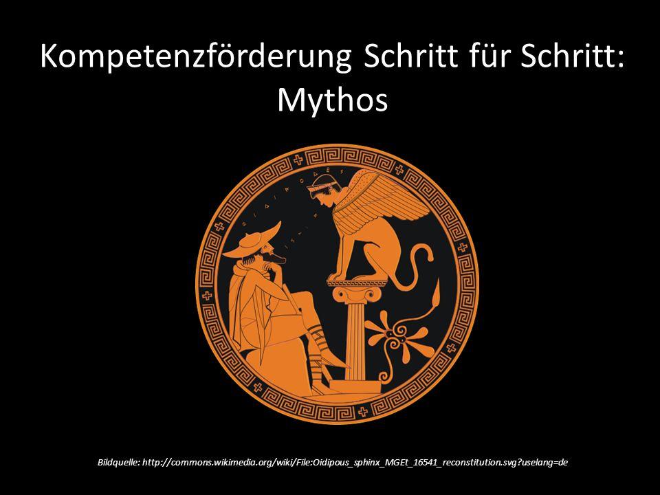 Kompetenzförderung Schritt für Schritt: Mythos Bildquelle: http://commons.wikimedia.org/wiki/File:Oidipous_sphinx_MGEt_16541_reconstitution.svg?uselan