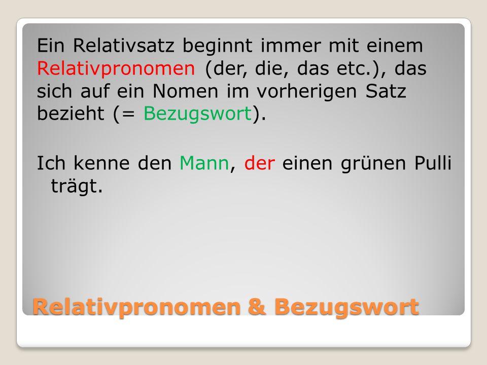 Relativpronomen & Bezugswort Ein Relativsatz beginnt immer mit einem Relativpronomen (der, die, das etc.), das sich auf ein Nomen im vorherigen Satz b