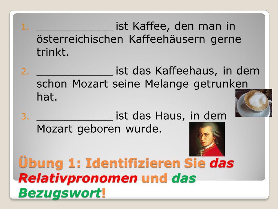 Übung 1: Identifizieren Sie das Relativpronomen und das Bezugswort! 1. ___________ ist Kaffee, den man in österreichischen Kaffeehäusern gerne trinkt.