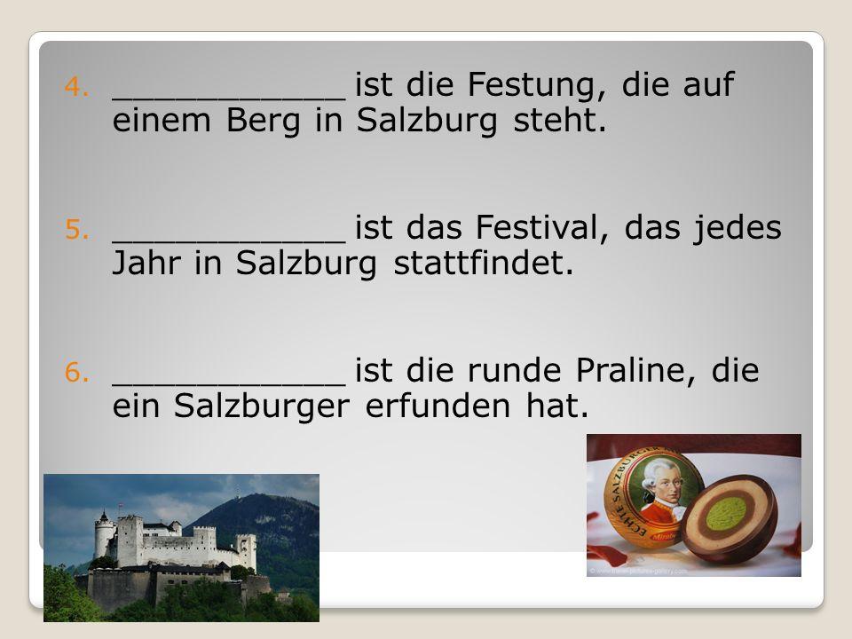 4. ___________ ist die Festung, die auf einem Berg in Salzburg steht. 5. ___________ ist das Festival, das jedes Jahr in Salzburg stattfindet. 6. ____