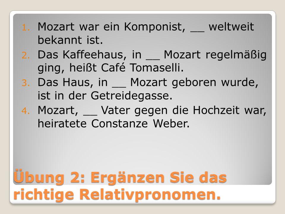 Übung 2: Ergänzen Sie das richtige Relativpronomen. 1. Mozart war ein Komponist, __ weltweit bekannt ist. 2. Das Kaffeehaus, in __ Mozart regelmäßig g