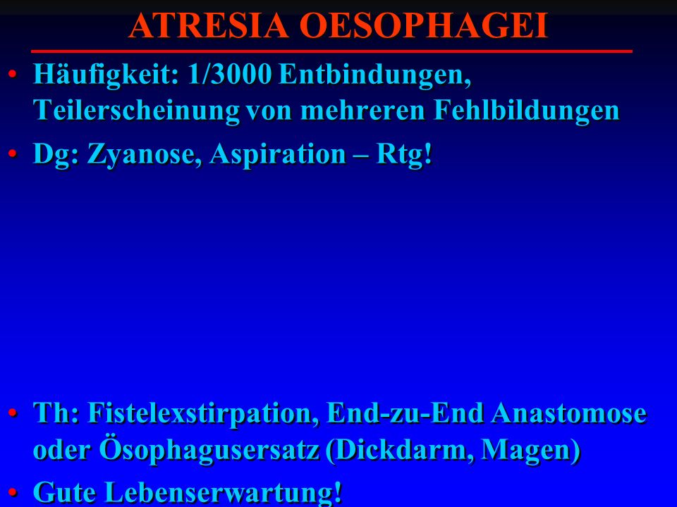 Häufigkeit: 1/3000 Entbindungen, Teilerscheinung von mehreren Fehlbildungen Dg: Zyanose, Aspiration – Rtg! Th: Fistelexstirpation, End-zu-End Anastomo