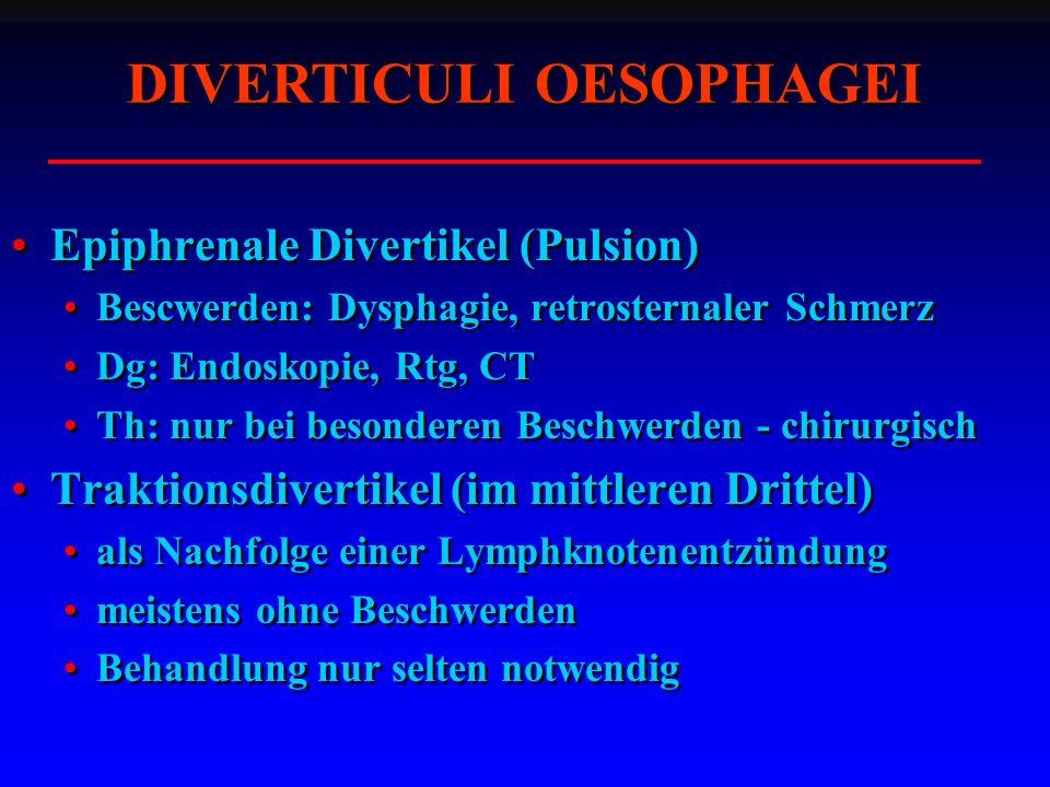 Epiphrenale Divertikel (Pulsion) Bescwerden: Dysphagie, retrosternaler Schmerz Dg: Endoskopie, Rtg, CT Th: nur bei besonderen Beschwerden - chirurgisch Traktionsdivertikel (im mittleren Drittel) als Nachfolge einer Lymphknotenentzündung meistens ohne Beschwerden Behandlung nur selten notwendig Epiphrenale Divertikel (Pulsion) Bescwerden: Dysphagie, retrosternaler Schmerz Dg: Endoskopie, Rtg, CT Th: nur bei besonderen Beschwerden - chirurgisch Traktionsdivertikel (im mittleren Drittel) als Nachfolge einer Lymphknotenentzündung meistens ohne Beschwerden Behandlung nur selten notwendig DIVERTICULI OESOPHAGEI