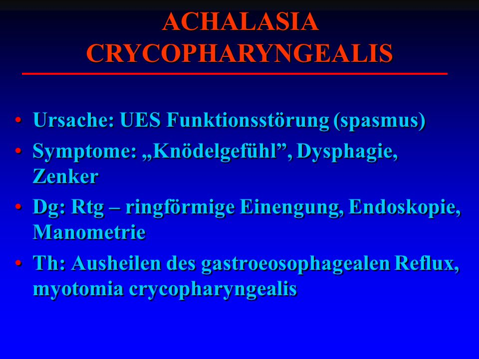 Ursache: UES Funktionsstörung (spasmus) Symptome: Knödelgefühl, Dysphagie, Zenker Dg: Rtg – ringförmige Einengung, Endoskopie, Manometrie Th: Ausheilen des gastroeosophagealen Reflux, myotomia crycopharyngealis Ursache: UES Funktionsstörung (spasmus) Symptome: Knödelgefühl, Dysphagie, Zenker Dg: Rtg – ringförmige Einengung, Endoskopie, Manometrie Th: Ausheilen des gastroeosophagealen Reflux, myotomia crycopharyngealis ACHALASIA CRYCOPHARYNGEALIS