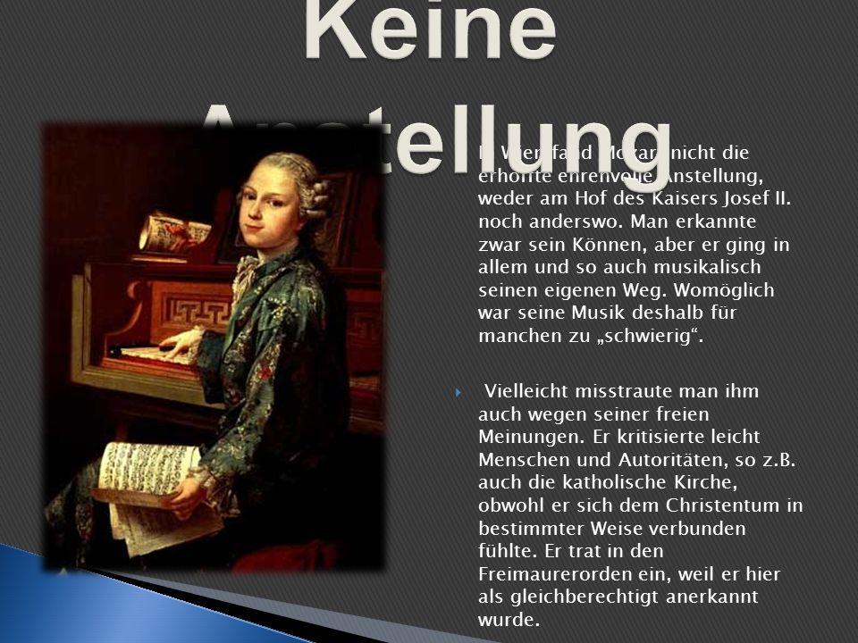 In Wien fand Mozart nicht die erhoffte ehrenvolle Anstellung, weder am Hof des Kaisers Josef II. noch anderswo. Man erkannte zwar sein Können, aber er