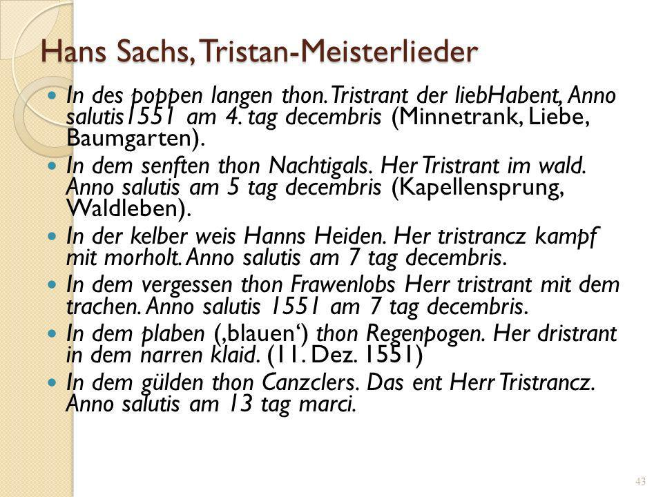 42 Hans Sachs (5.11.1494-19.1.1576) - Lateinschule Nürnberg; - Schuhmachergeselle: Wanderschaft in Deutschland; - Meistergesang: Einführung durch den Weber Lienhard Nunnenbeck.- Tritt als Meistersinger in mehreren Städten auf.