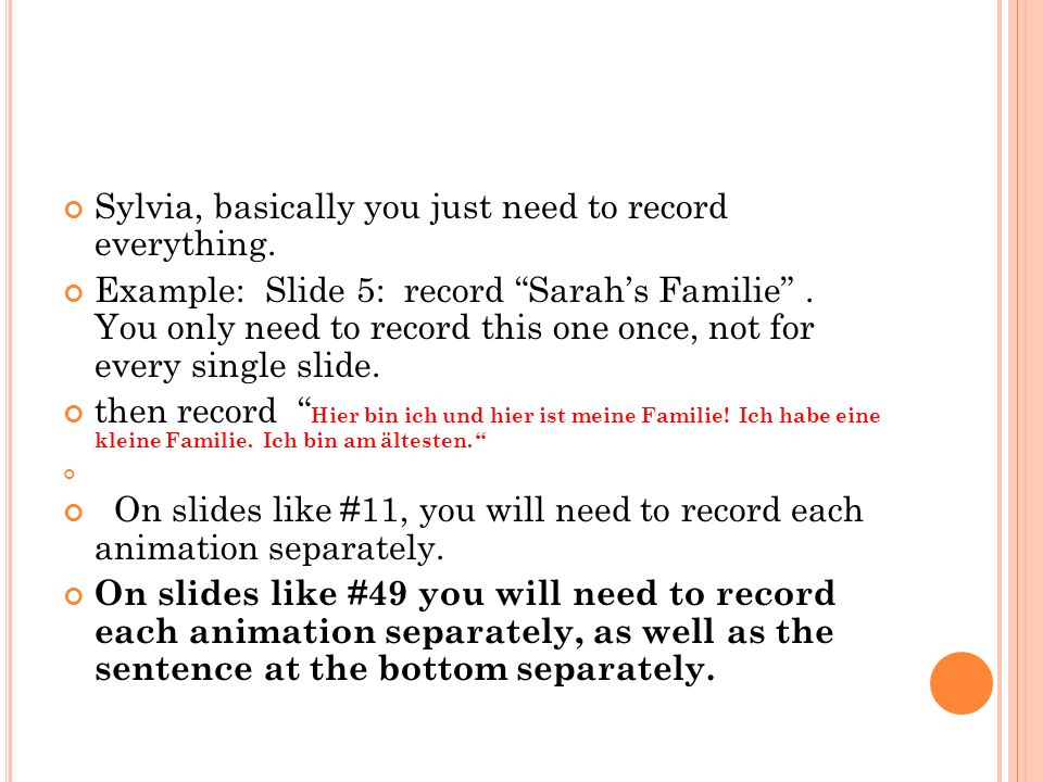 Sylvia, basically you just need to record everything. Example: Slide 5: record Sarahs Familie. You only need to record this one once, not for every si