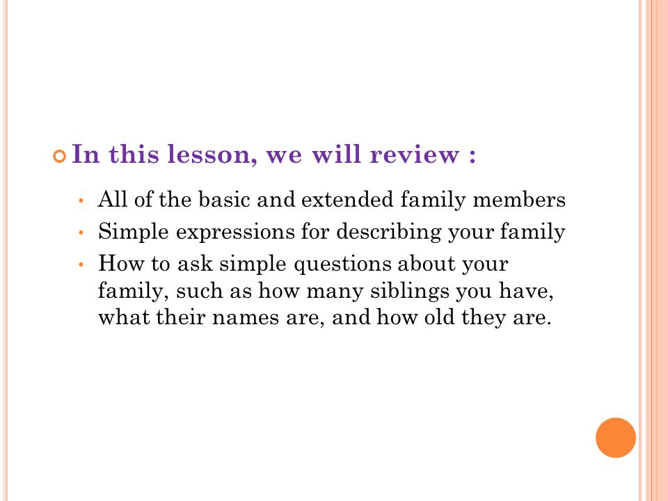 In this lesson, we will review : All of the basic and extended family members Simple expressions for describing your family How to ask simple question