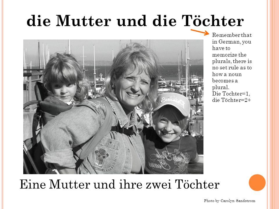 die Mutter und die Töchter Photo by Carolyn Sandstrom Eine Mutter und ihre zwei Töchter Remember that in German, you have to memorize the plurals, the