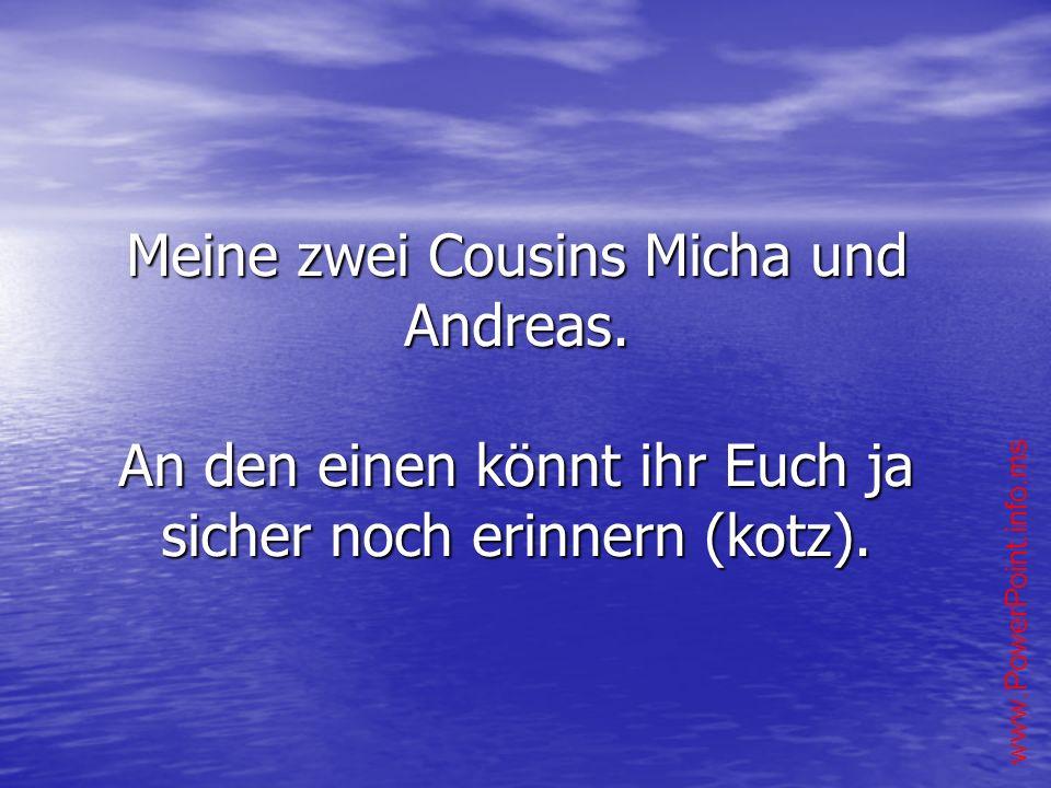 Meine zwei Cousins Micha und Andreas. An den einen könnt ihr Euch ja sicher noch erinnern (kotz).