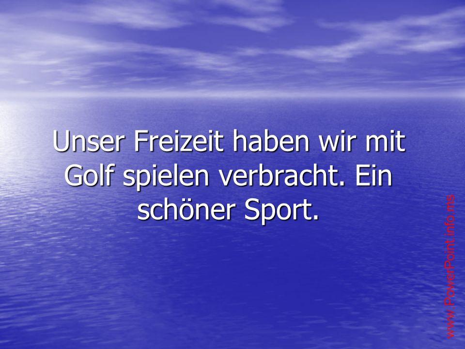 Unser Freizeit haben wir mit Golf spielen verbracht. Ein schöner Sport.