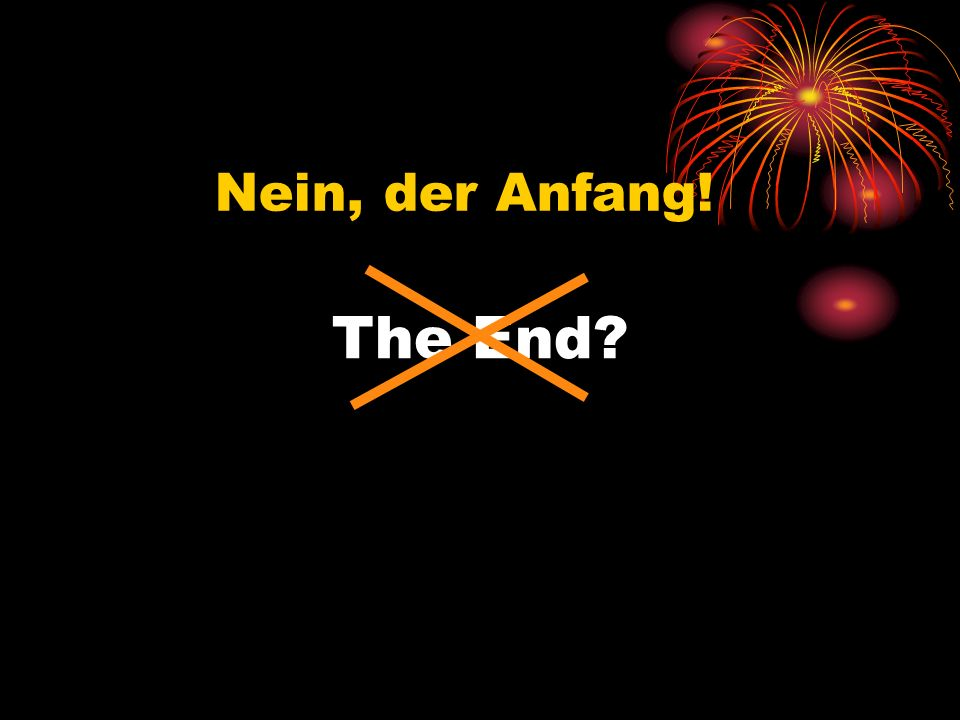 The End Nein, der Anfang!