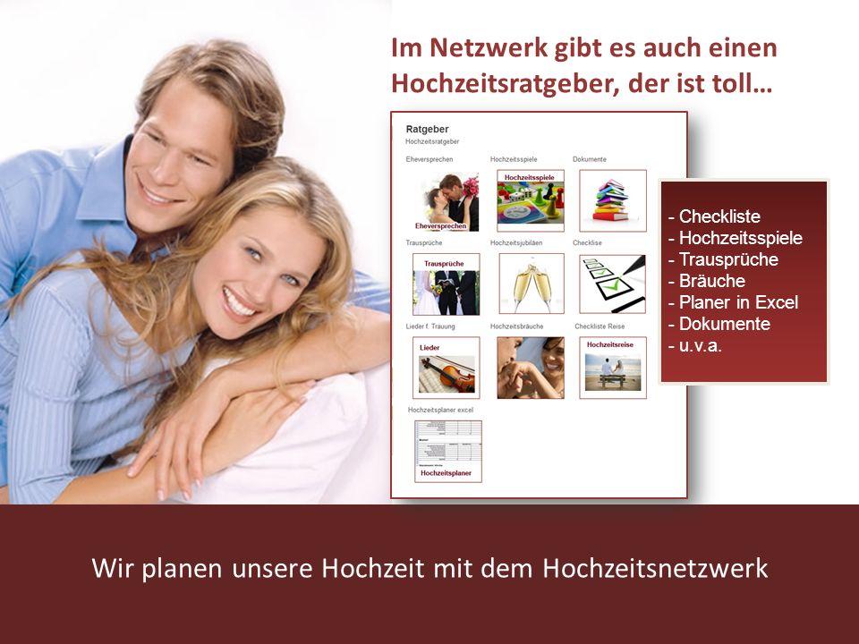 www.hochzeitsnetzwerk.de Wir planen unsere Hochzeit mit dem Hochzeitsnetzwerk Im Netzwerk gibt es auch einen Hochzeitsratgeber, der ist toll… - Checkliste - Hochzeitsspiele - Trausprüche - Bräuche - Planer in Excel - Dokumente - u.v.a.