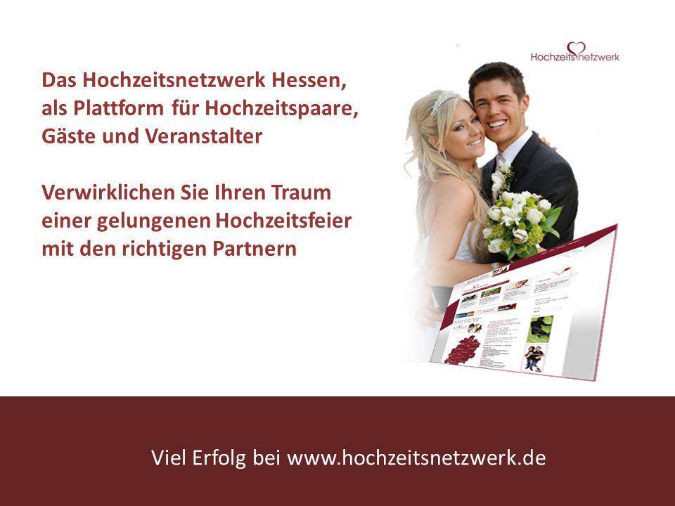 www.hochzeitsnetzwerk.de Wir sind ein glückliches Paar und möchten Heiraten… Das Hochzeitsnetzwerk Hessen, als Plattform für Hochzeitspaare, Gäste und Veranstalter Verwirklichen Sie Ihren Traum einer gelungenen Hochzeitsfeier mit den richtigen Partnern Viel Erfolg bei www.hochzeitsnetzwerk.de