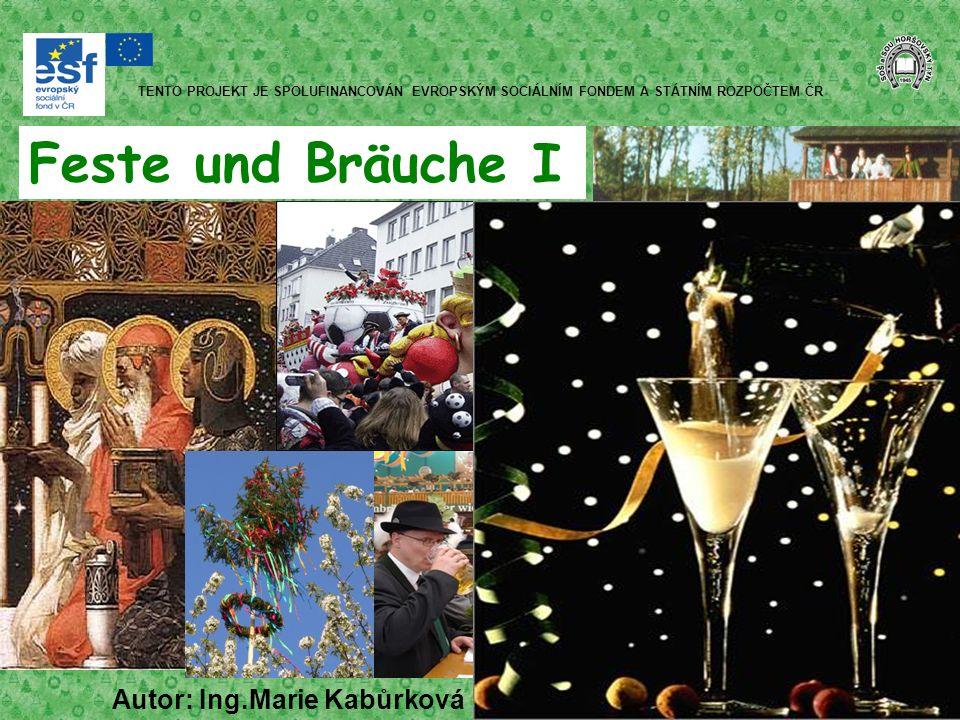 Feste und Bräuche I Autor: Ing.Marie Kabůrková TENTO PROJEKT JE SPOLUFINANCOVÁN EVROPSKÝM SOCIÁLNÍM FONDEM A STÁTNÍM ROZPOČTEM ČR