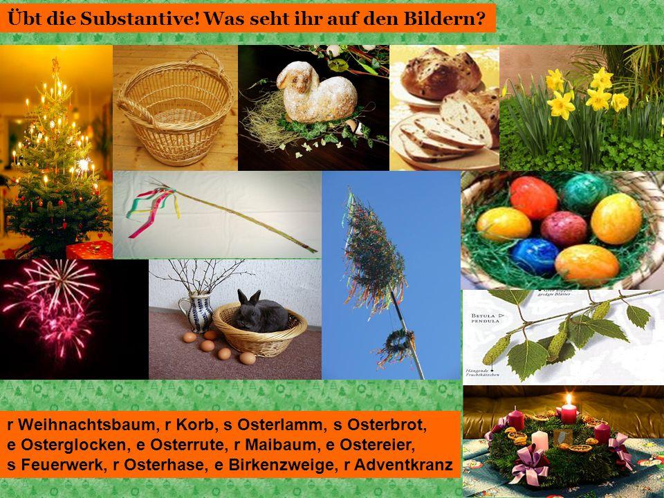 Übt die Substantive! Was seht ihr auf den Bildern? r Weihnachtsbaum, r Korb, s Osterlamm, s Osterbrot, e Osterglocken, e Osterrute, r Maibaum, e Oster