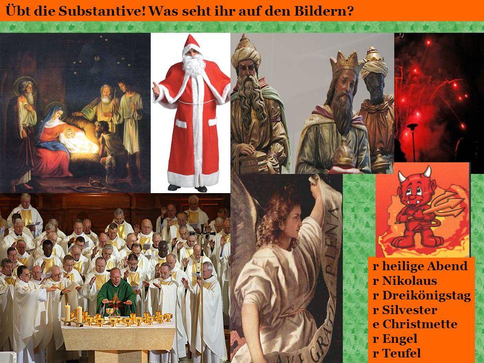 Übt die Substantive! Was seht ihr auf den Bildern? r heilige Abend r Nikolaus r Dreikönigstag r Silvester e Christmette r Engel r Teufel