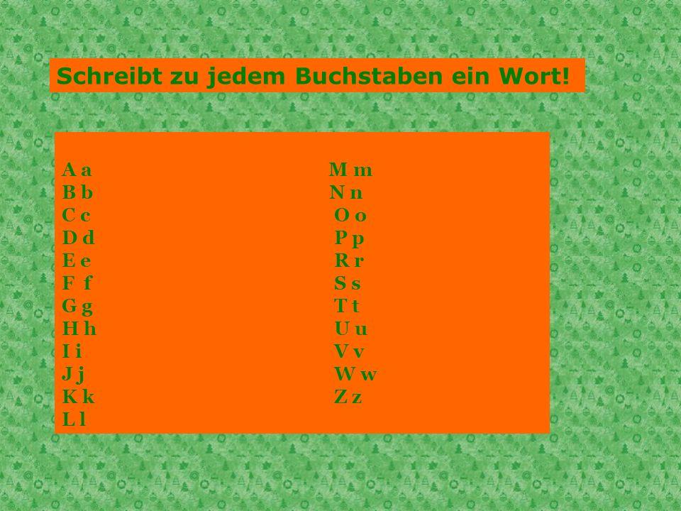 Schreibt zu jedem Buchstaben ein Wort! A a M m B b N n C cO o D dP p E eR r F fS s G gT t H hU u I iV v J jW w K kZ z L l