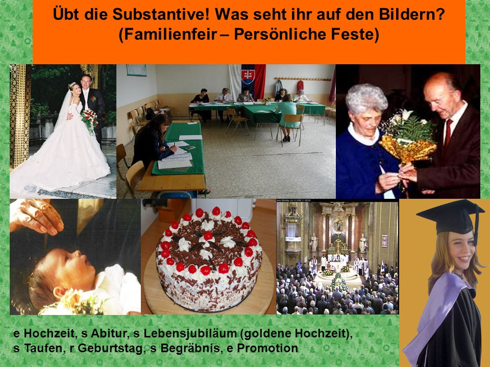 Übt die Substantive! Was seht ihr auf den Bildern? (Familienfeir – Persönliche Feste) e Hochzeit, s Abitur, s Lebensjubiläum (goldene Hochzeit), s Tau