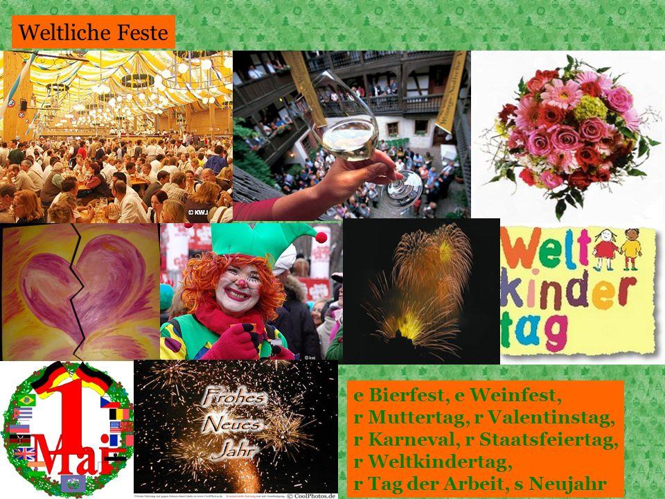 Weltliche Feste e Bierfest, e Weinfest, r Muttertag, r Valentinstag, r Karneval, r Staatsfeiertag, r Weltkindertag, r Tag der Arbeit, s Neujahr