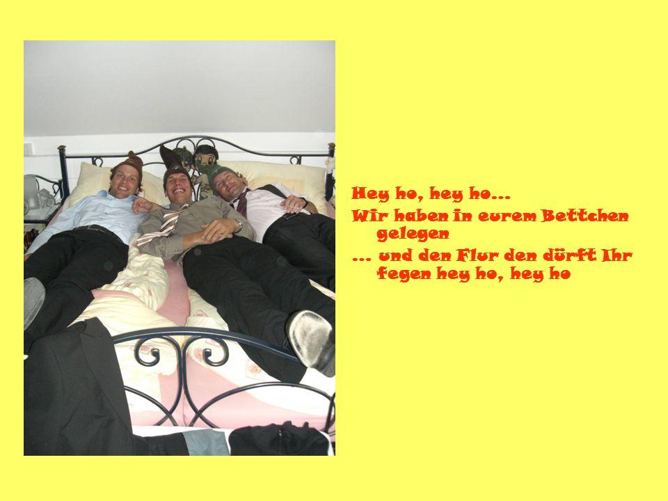 Hey ho, hey ho… Wir haben in eurem Bettchen gelegen … und den Flur den dürft Ihr fegen hey ho, hey ho