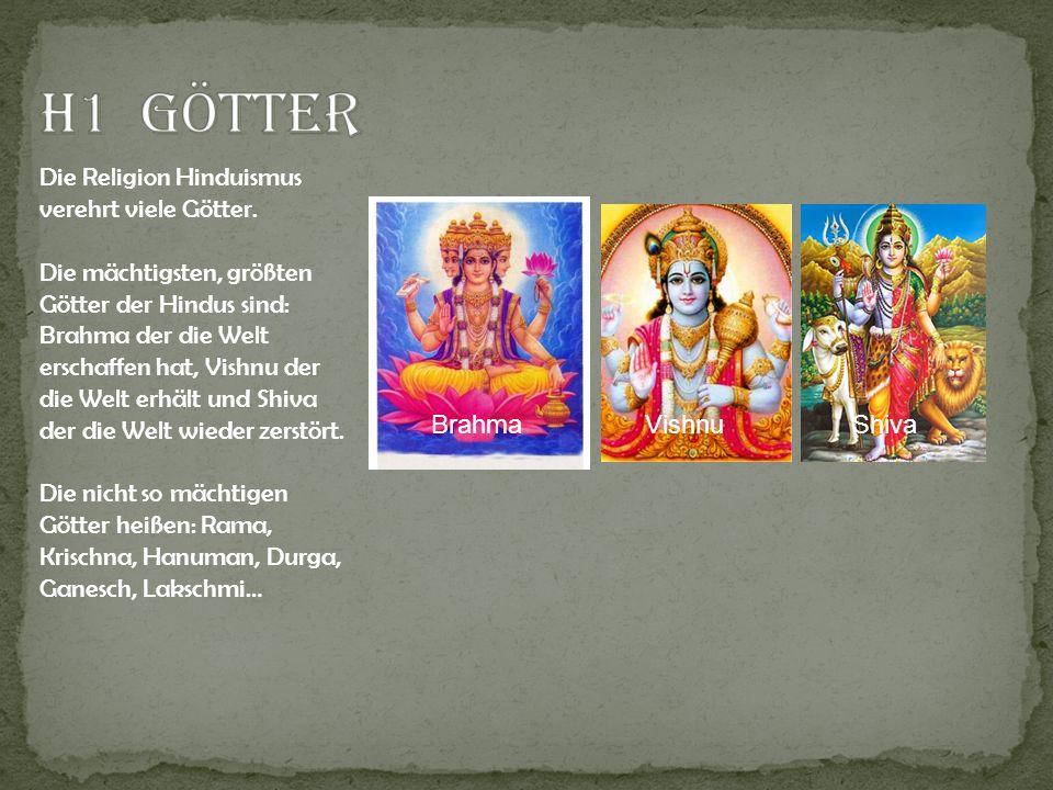 Die Religion Hinduismus verehrt viele Götter. Die mächtigsten, größten Götter der Hindus sind: Brahma der die Welt erschaffen hat, Vishnu der die Welt
