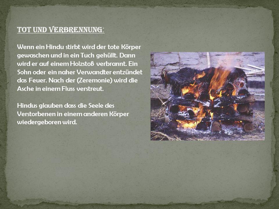 Tot und Verbrennung : Wenn ein Hindu stirbt wird der tote Körper gewaschen und in ein Tuch gehüllt. Dann wird er auf einem Holzstoß verbrannt. Ein Soh