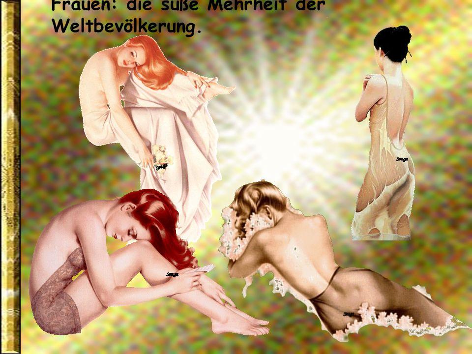 Frauen: die Geliebten der Männer in der Jugend, die Gefährtinnen auf der Höhe des Lebens, die Pflegerinnen im Alter.