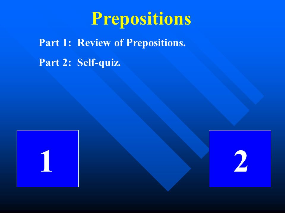 Prepositions Part 1: Review of Prepositions. Part 2: Self-quiz. 12
