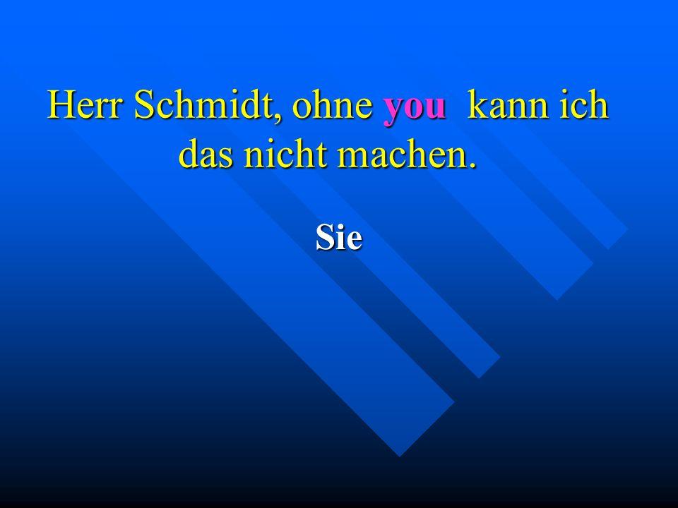 Herr Schmidt, ohne you kann ich das nicht machen. Sie
