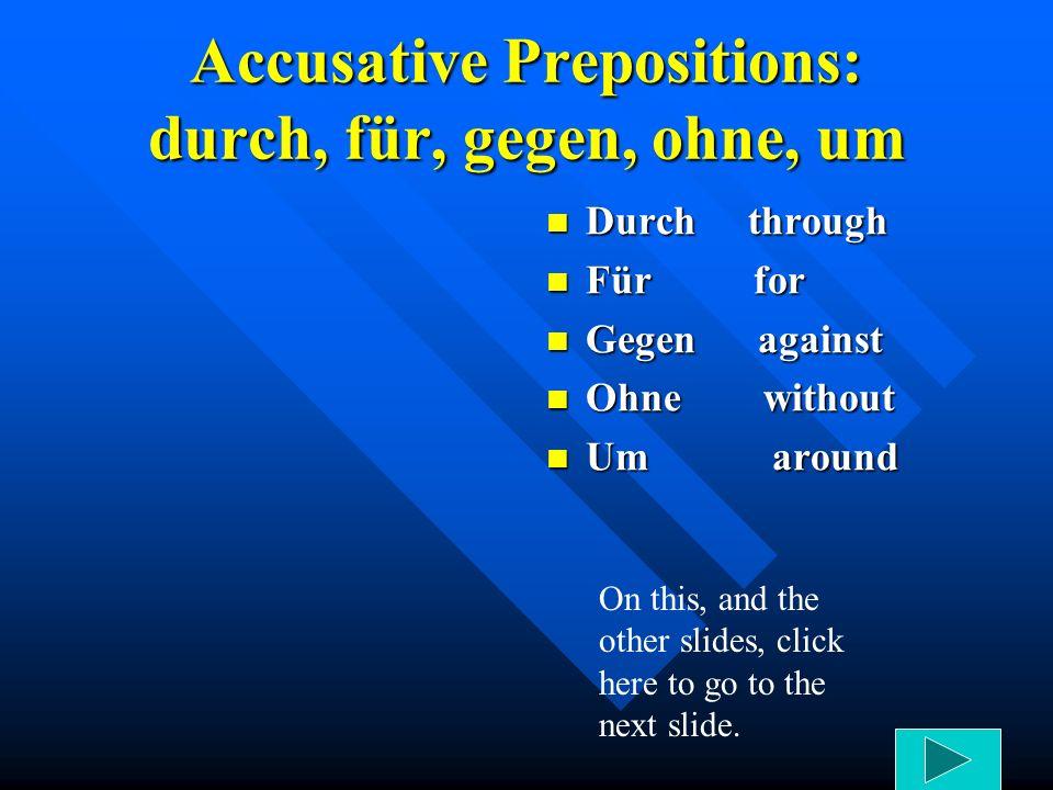 Accusative Prepositions: durch, für, gegen, ohne, um Durch through Für for Gegen against Ohne without Um around On this, and the other slides, click here to go to the next slide.