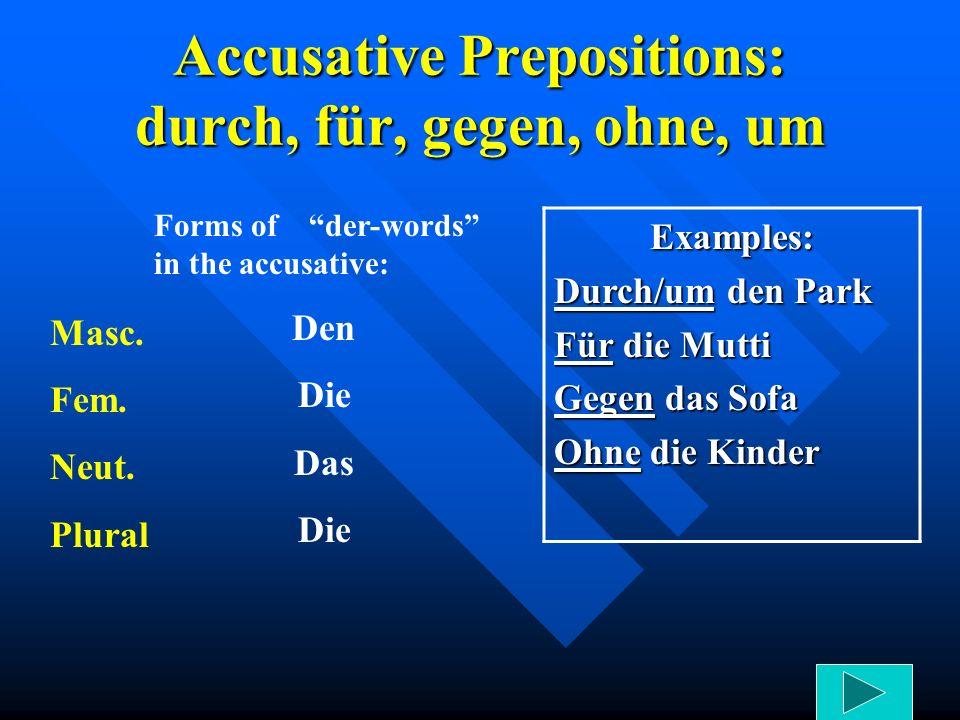 Accusative Prepositions: durch, für, gegen, ohne, um Forms of der-words in the accusative: Den Die Das Die Examples: Durch/um den Park Für die Mutti G