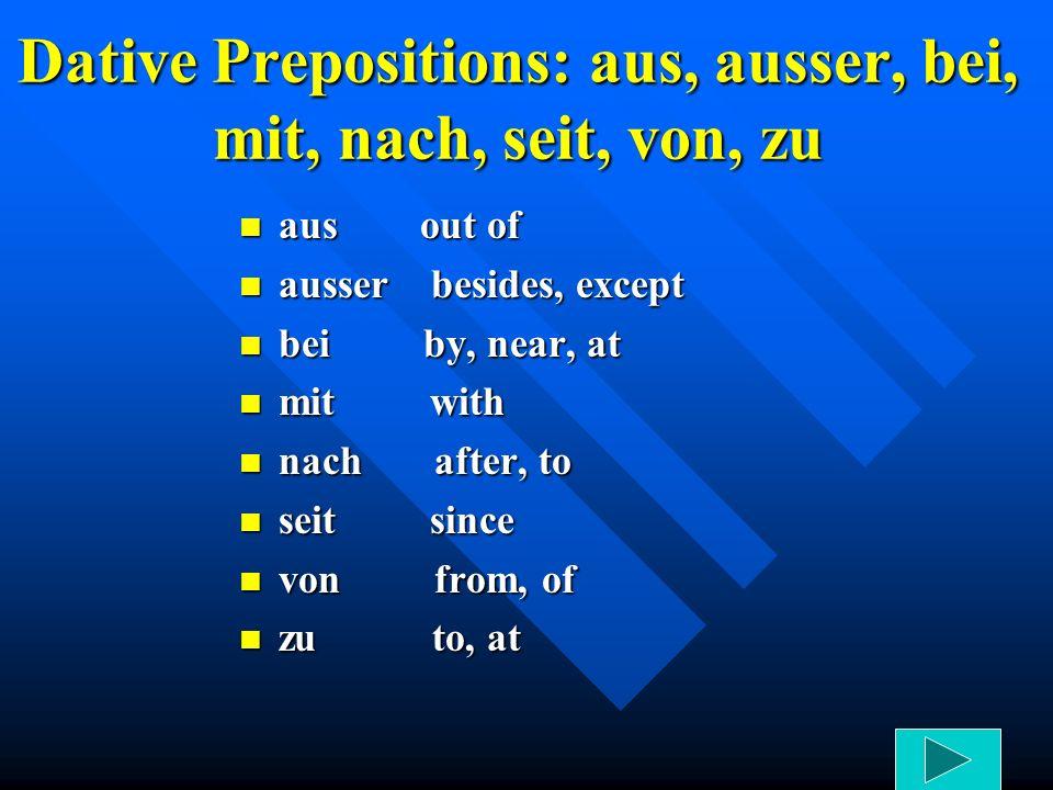 Dative Prepositions: aus, ausser, bei, mit, nach, seit, von, zu aus out of ausser besides, except bei by, near, at mit with nach after, to seit since von from, of zu to, at