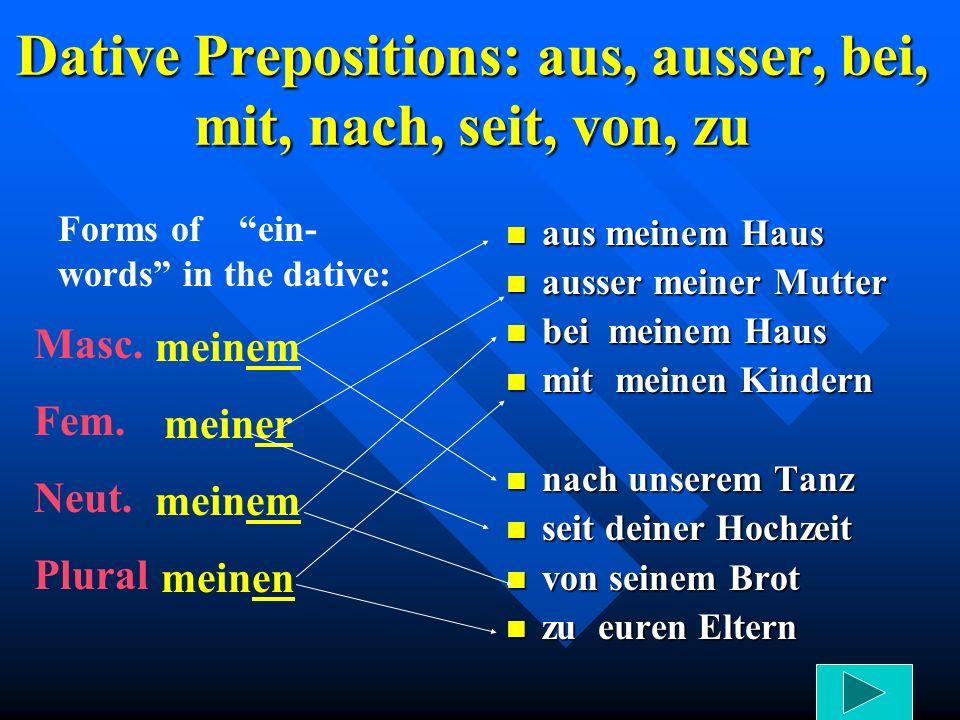 Dative Prepositions: aus, ausser, bei, mit, nach, seit, von, zu aus meinem Haus ausser meiner Mutter bei meinem Haus mit meinen Kindern nach unserem T