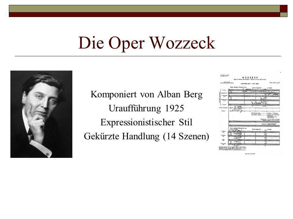 Die Oper Wozzeck Komponiert von Alban Berg Uraufführung 1925 Expressionistischer Stil Gekürzte Handlung (14 Szenen)